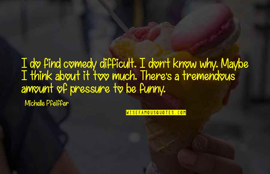 Find Funny Quotes By Michelle Pfeiffer: I do find comedy difficult. I don't know