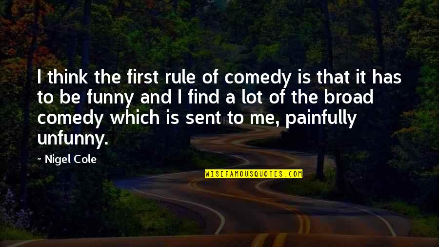 Find Funny Quotes By Nigel Cole: I think the first rule of comedy is