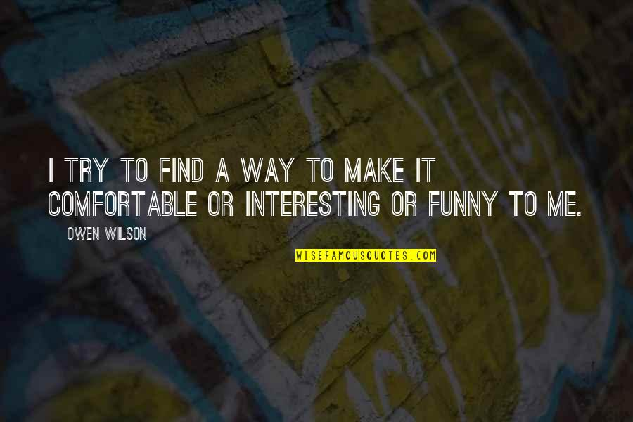 Find Funny Quotes By Owen Wilson: I try to find a way to make