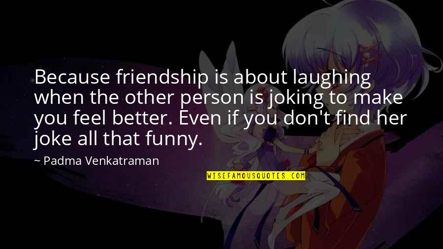 Find Funny Quotes By Padma Venkatraman: Because friendship is about laughing when the other