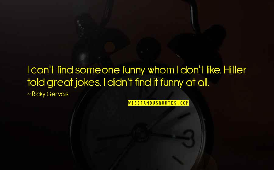 Find Funny Quotes By Ricky Gervais: I can't find someone funny whom I don't