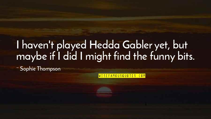 Find Funny Quotes By Sophie Thompson: I haven't played Hedda Gabler yet, but maybe