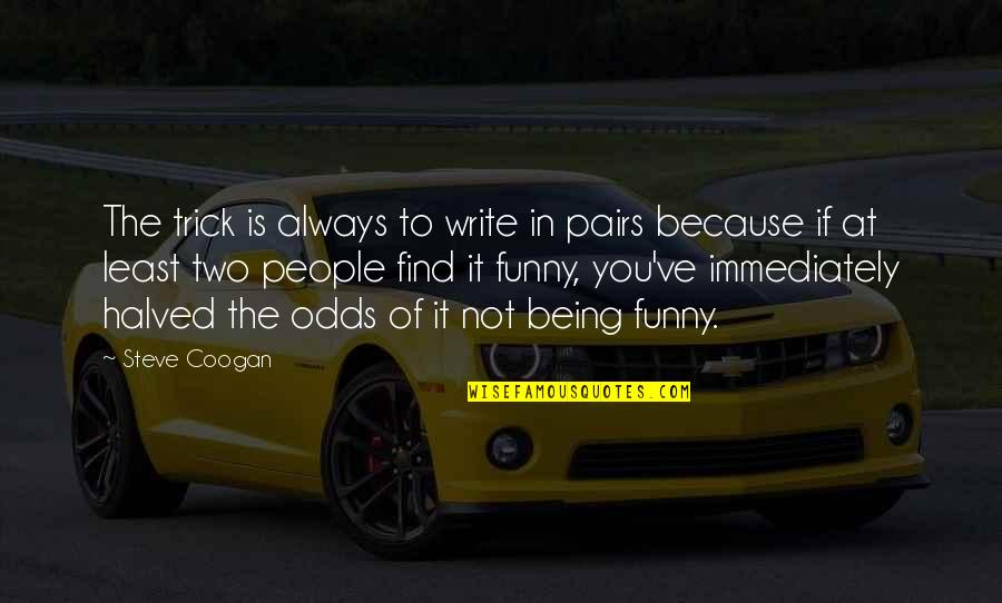 Find Funny Quotes By Steve Coogan: The trick is always to write in pairs