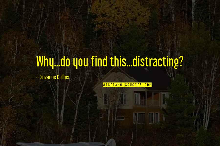Find Funny Quotes By Suzanne Collins: Why...do you find this...distracting?