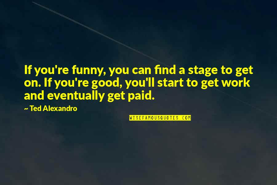 Find Funny Quotes By Ted Alexandro: If you're funny, you can find a stage