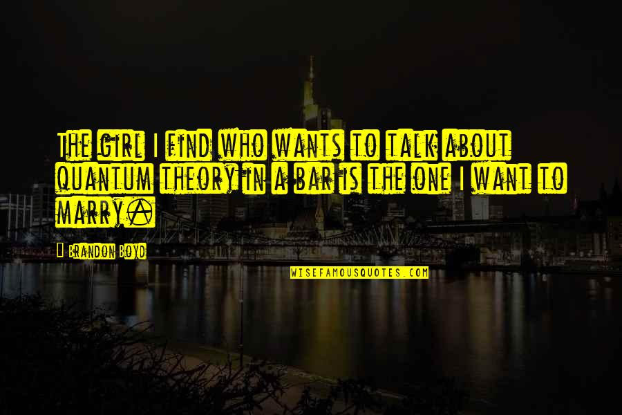 Find The Girl Quotes By Brandon Boyd: The girl I find who wants to talk