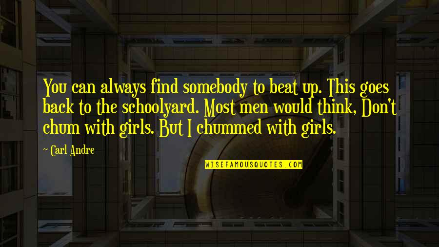 Find The Girl Quotes By Carl Andre: You can always find somebody to beat up.