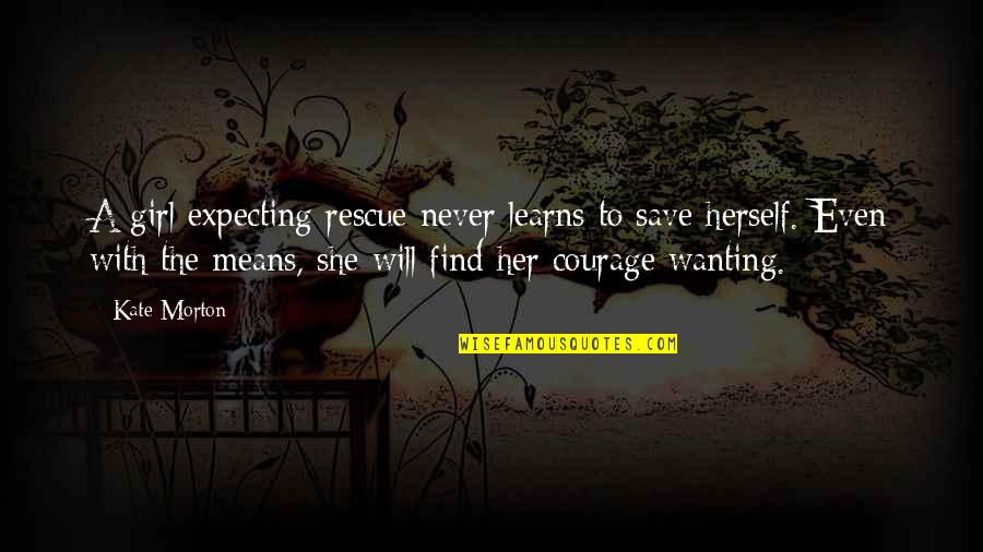 Find The Girl Quotes By Kate Morton: A girl expecting rescue never learns to save