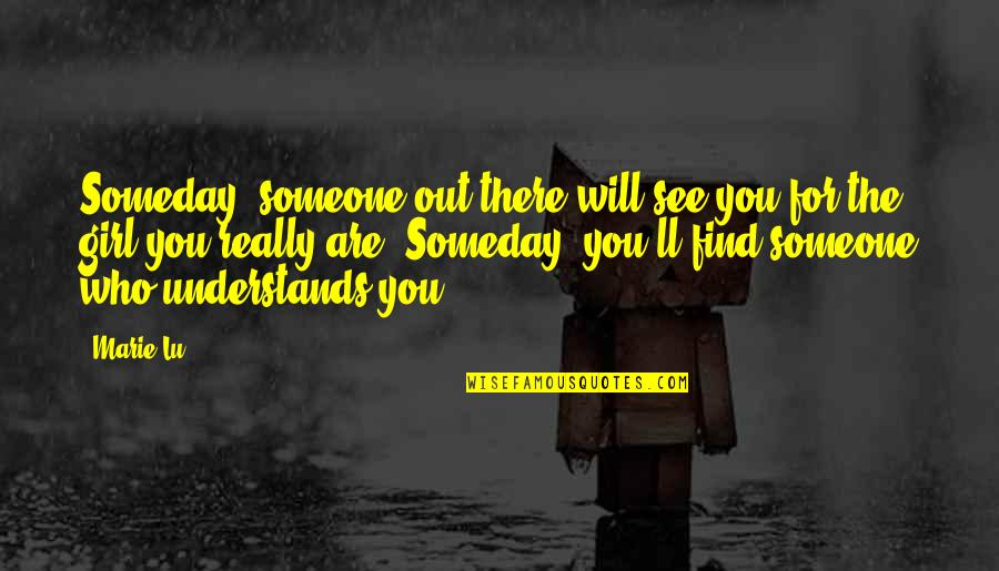 Find The Girl Quotes By Marie Lu: Someday, someone out there will see you for