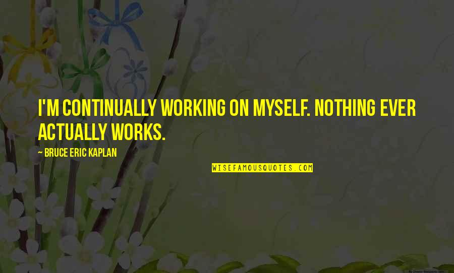 Find The Good In Others Quotes By Bruce Eric Kaplan: I'm continually working on myself. Nothing ever actually