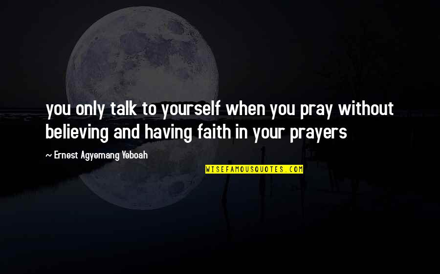 Find The Good In Others Quotes By Ernest Agyemang Yeboah: you only talk to yourself when you pray