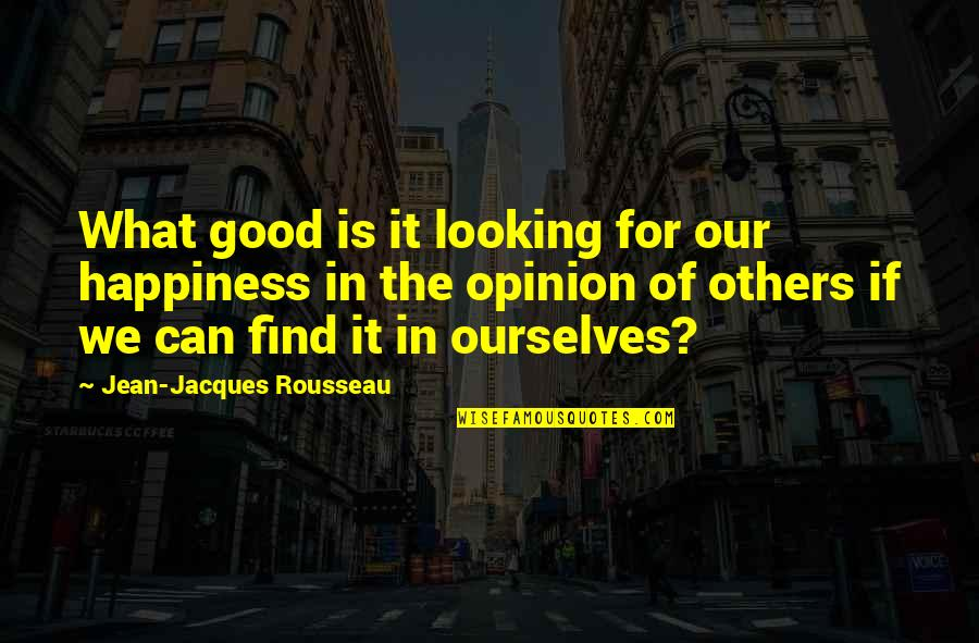 Find The Good In Others Quotes By Jean-Jacques Rousseau: What good is it looking for our happiness