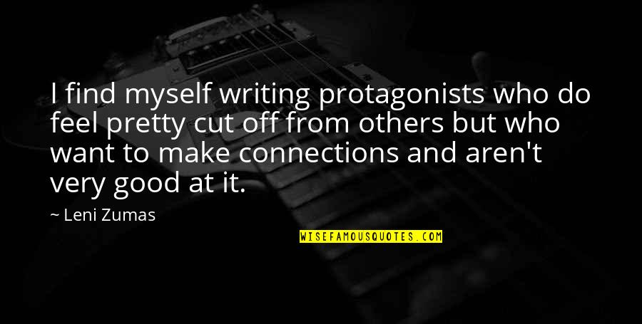 Find The Good In Others Quotes By Leni Zumas: I find myself writing protagonists who do feel