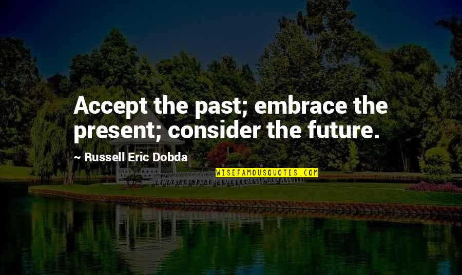 Find The Good In Others Quotes By Russell Eric Dobda: Accept the past; embrace the present; consider the