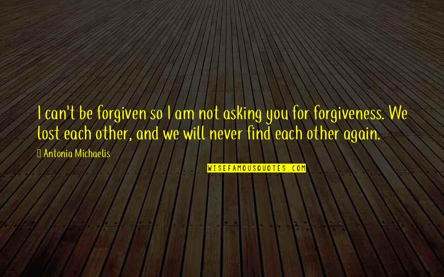 Find You Again Quotes By Antonia Michaelis: I can't be forgiven so I am not