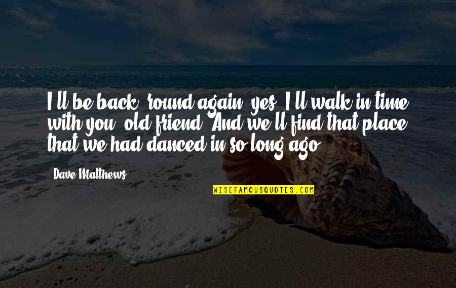 Find You Again Quotes By Dave Matthews: I'll be back 'round again, yes, I'll walk