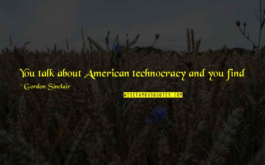 Find You Again Quotes By Gordon Sinclair: You talk about American technocracy and you find