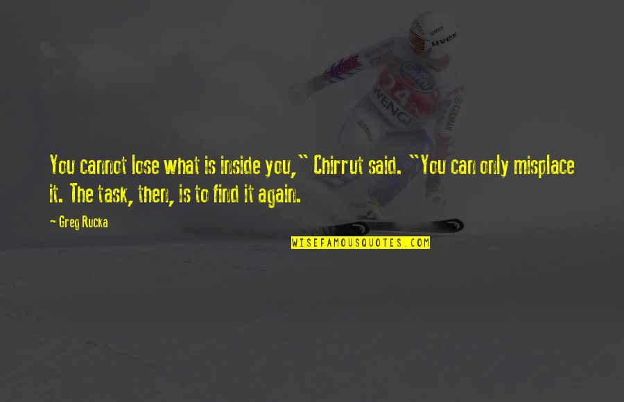 "Find You Again Quotes By Greg Rucka: You cannot lose what is inside you,"" Chirrut"