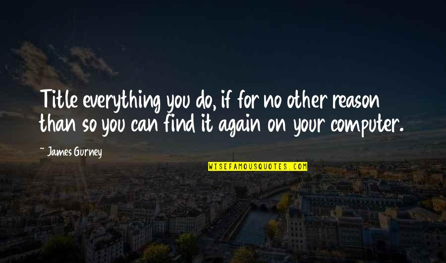 Find You Again Quotes By James Gurney: Title everything you do, if for no other