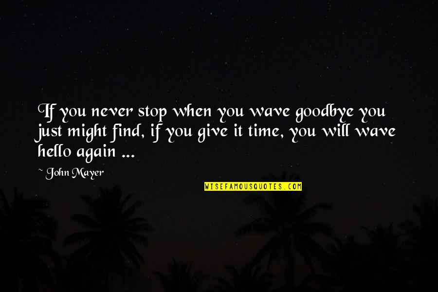 Find You Again Quotes By John Mayer: If you never stop when you wave goodbye