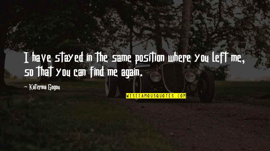 Find You Again Quotes By Katerina Gogou: I have stayed in the same position where