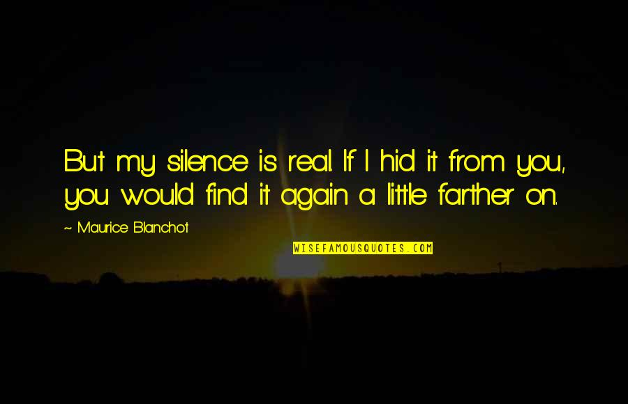 Find You Again Quotes By Maurice Blanchot: But my silence is real. If I hid