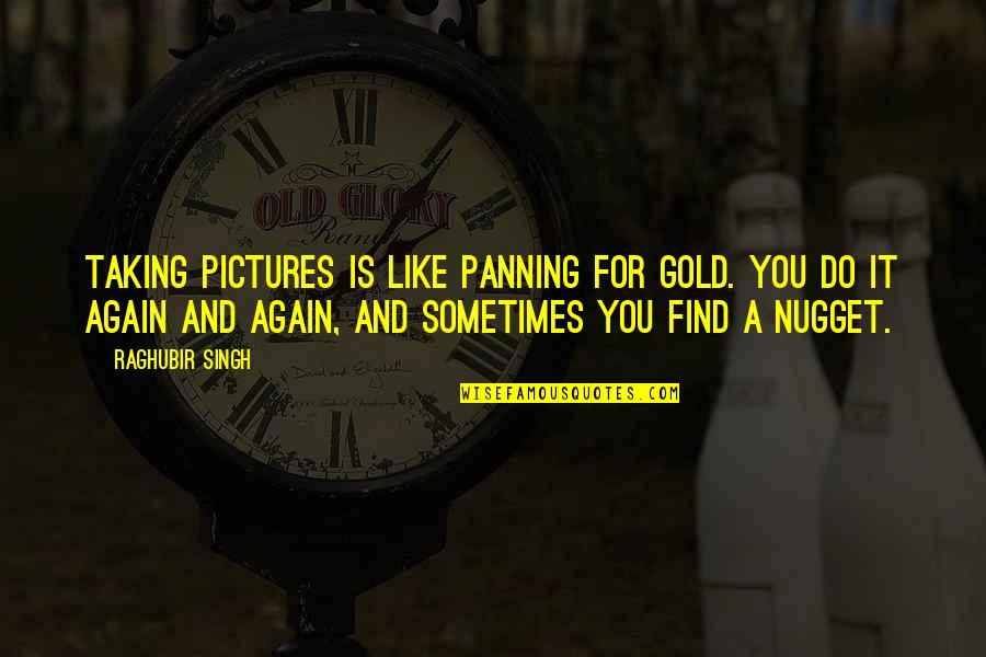 Find You Again Quotes By Raghubir Singh: Taking pictures is like panning for gold. You