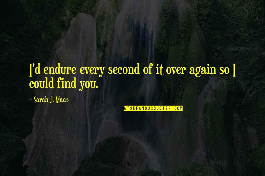 Find You Again Quotes By Sarah J. Maas: I'd endure every second of it over again