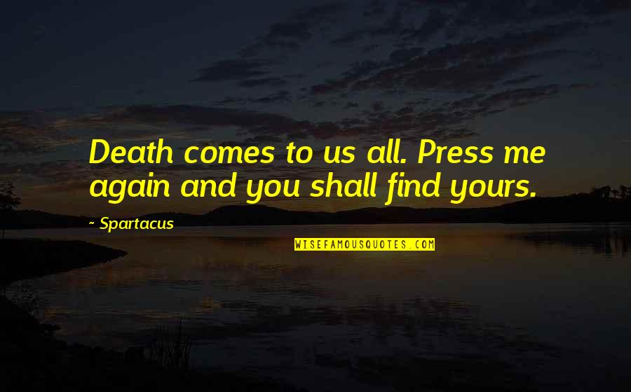 Find You Again Quotes By Spartacus: Death comes to us all. Press me again