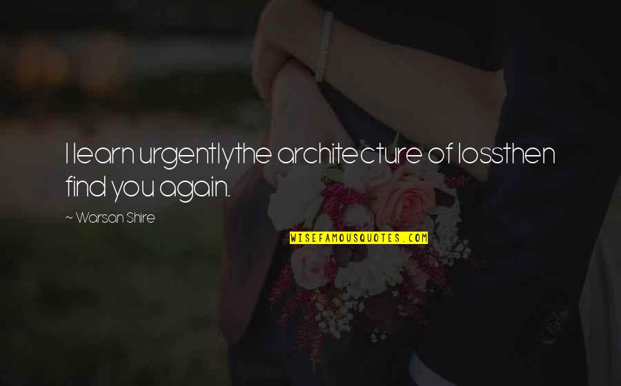 Find You Again Quotes By Warsan Shire: I learn urgentlythe architecture of lossthen find you