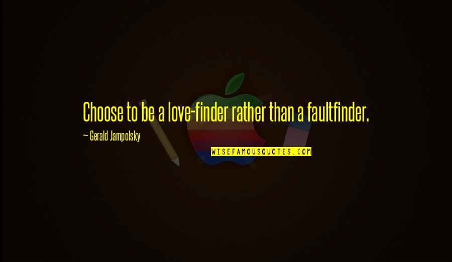 Finder Quotes By Gerald Jampolsky: Choose to be a love-finder rather than a