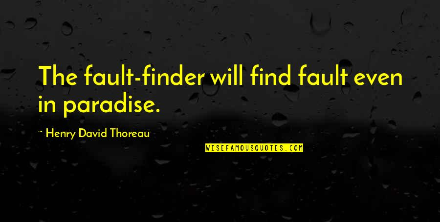 Finder Quotes By Henry David Thoreau: The fault-finder will find fault even in paradise.