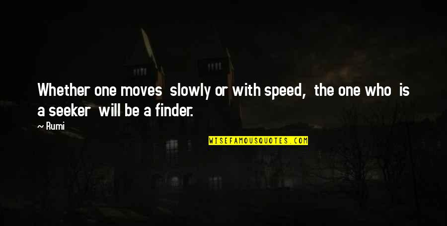 Finder Quotes By Rumi: Whether one moves slowly or with speed, the
