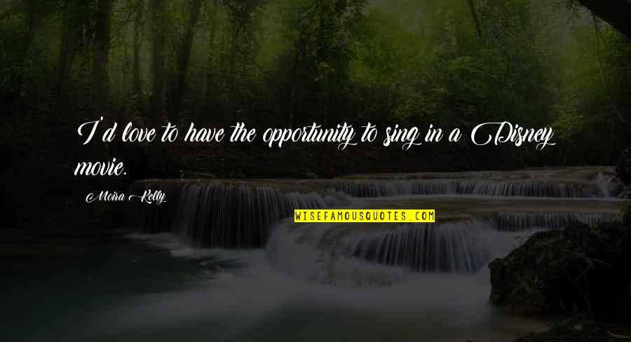 Finding A Pot Of Gold Quotes By Moira Kelly: I'd love to have the opportunity to sing