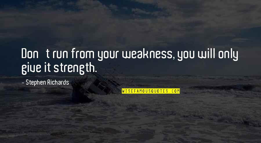 Finding Inner Self Quotes By Stephen Richards: Don't run from your weakness, you will only