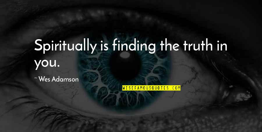 Finding Inner Self Quotes By Wes Adamson: Spiritually is finding the truth in you.