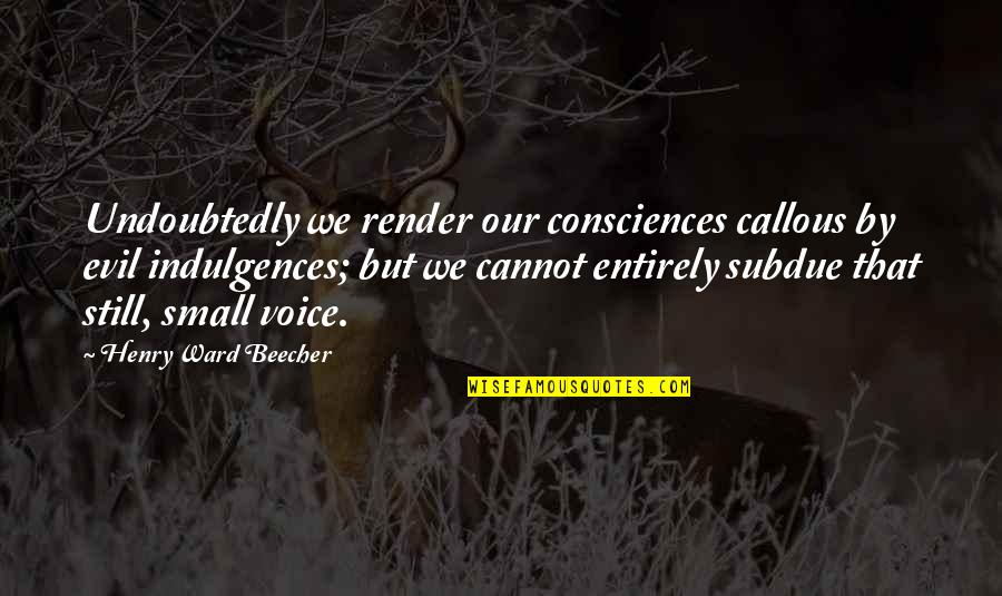 Finding Joy In The Journey Quotes By Henry Ward Beecher: Undoubtedly we render our consciences callous by evil