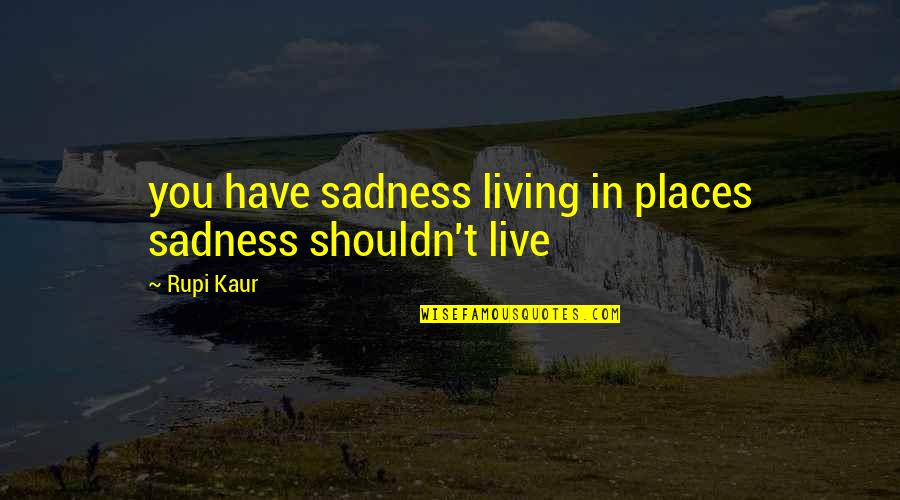 Finding Normal Quotes By Rupi Kaur: you have sadness living in places sadness shouldn't