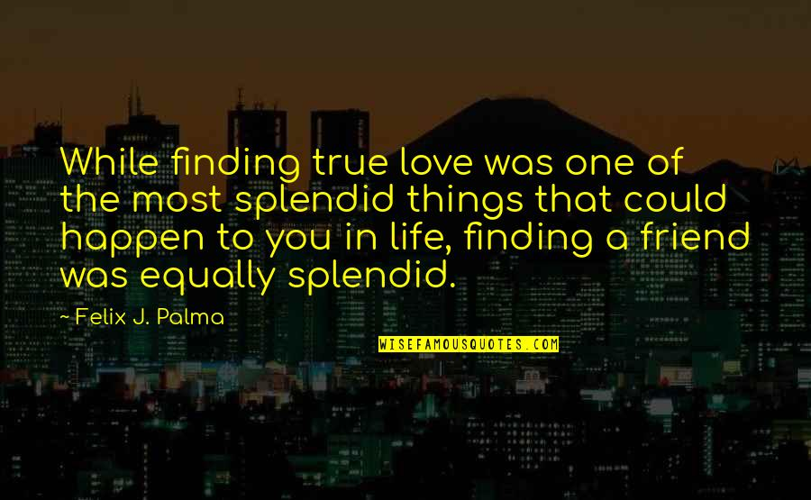 Finding One True Friend Quotes By Felix J. Palma: While finding true love was one of the