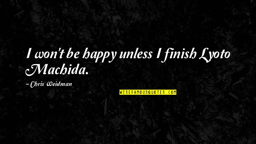 Finding Out Something Bad Quotes By Chris Weidman: I won't be happy unless I finish Lyoto