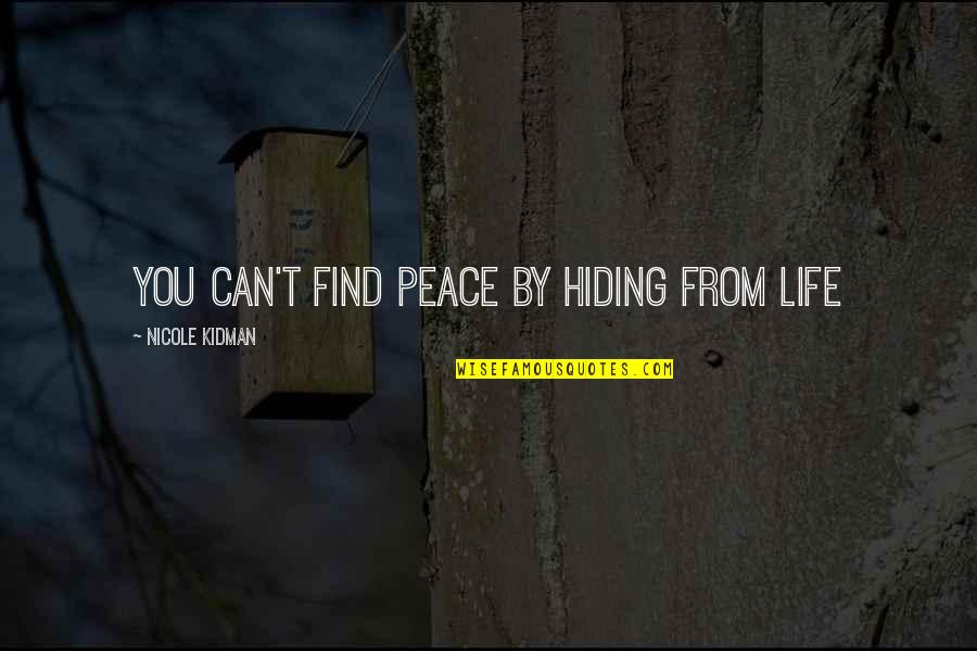 Finding Peace In Your Life Quotes By Nicole Kidman: You can't find peace by hiding from life