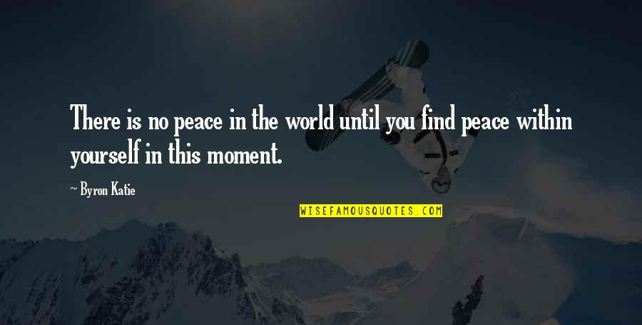 Finding Peace Quotes By Byron Katie: There is no peace in the world until