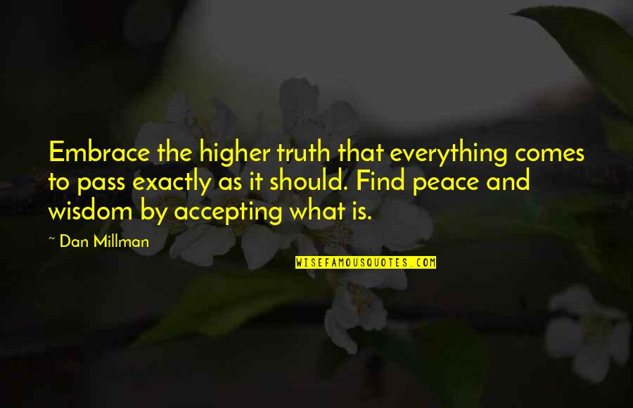 Finding Peace Quotes By Dan Millman: Embrace the higher truth that everything comes to