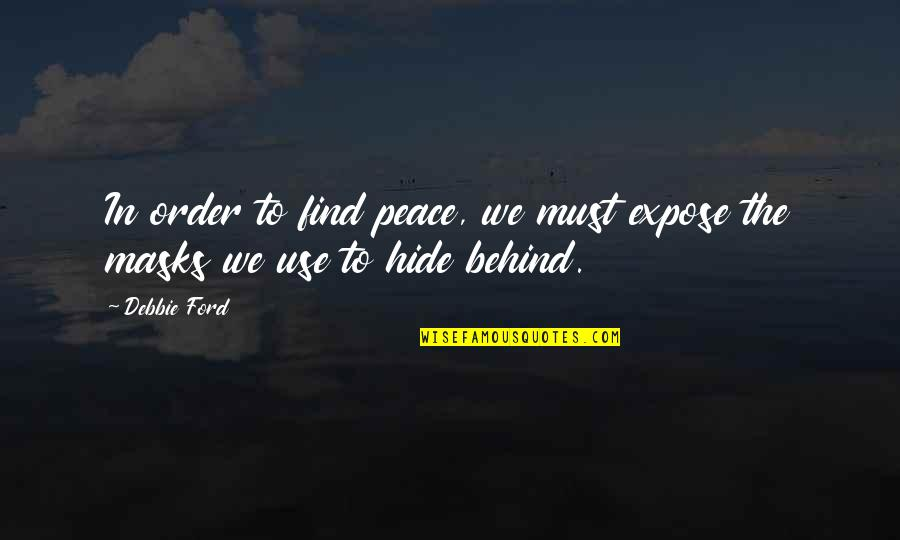 Finding Peace Quotes By Debbie Ford: In order to find peace, we must expose