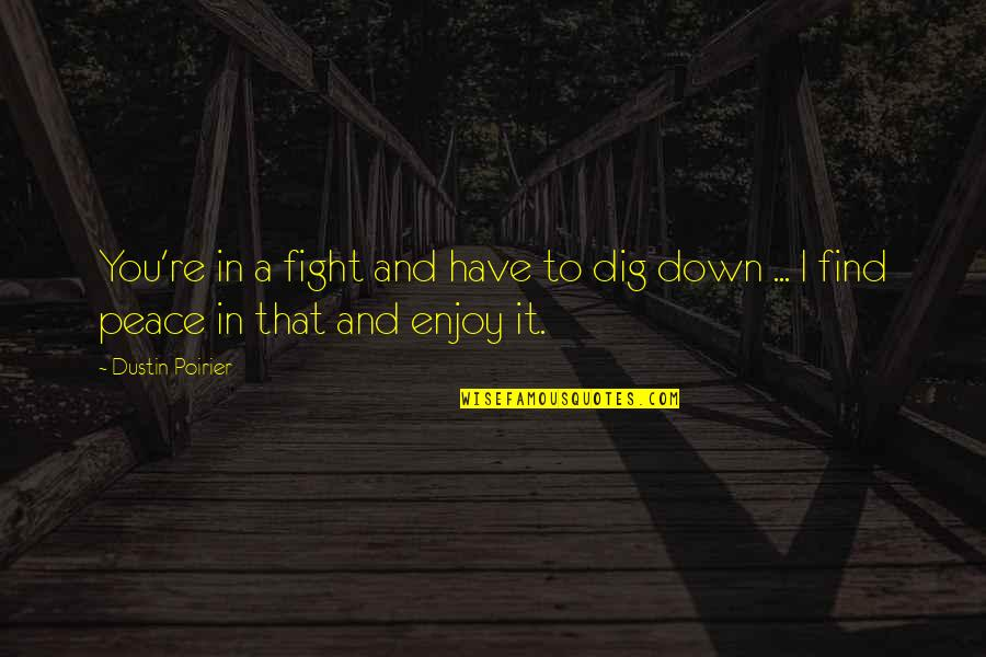 Finding Peace Quotes By Dustin Poirier: You're in a fight and have to dig