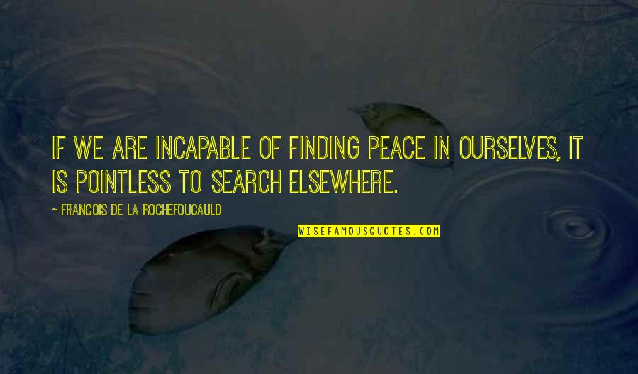 Finding Peace Quotes By Francois De La Rochefoucauld: If we are incapable of finding peace in