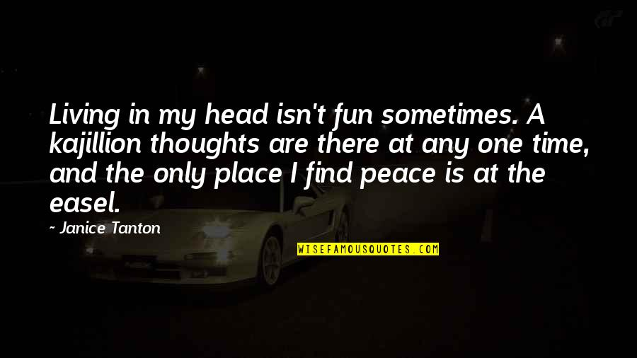 Finding Peace Quotes By Janice Tanton: Living in my head isn't fun sometimes. A