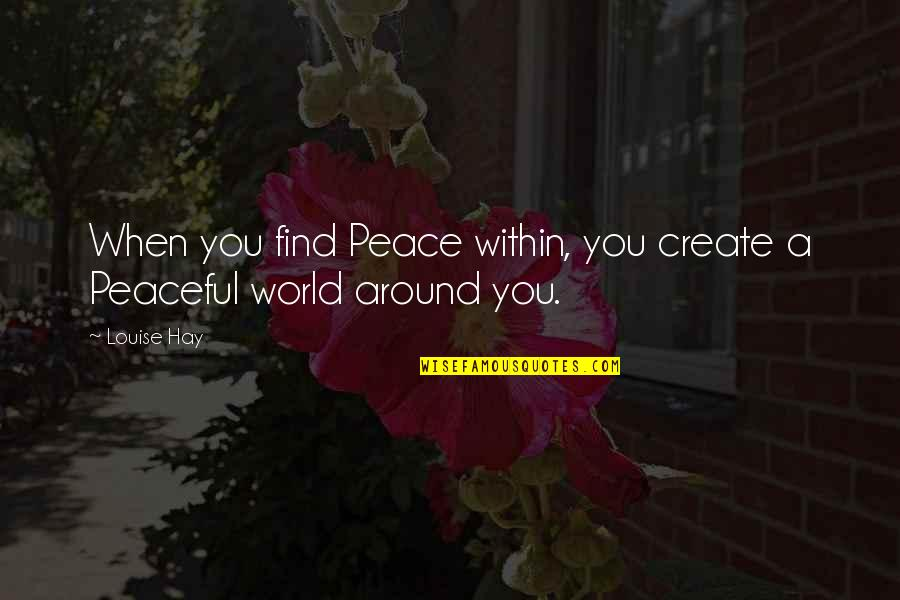 Finding Peace Quotes By Louise Hay: When you find Peace within, you create a