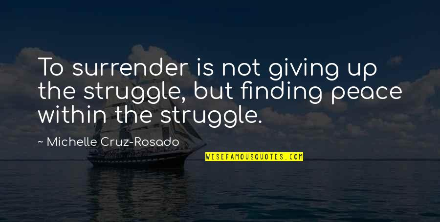 Finding Peace Quotes By Michelle Cruz-Rosado: To surrender is not giving up the struggle,
