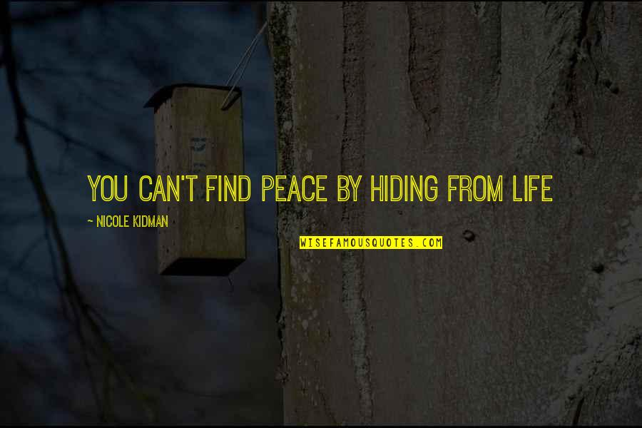 Finding Peace Quotes By Nicole Kidman: You can't find peace by hiding from life